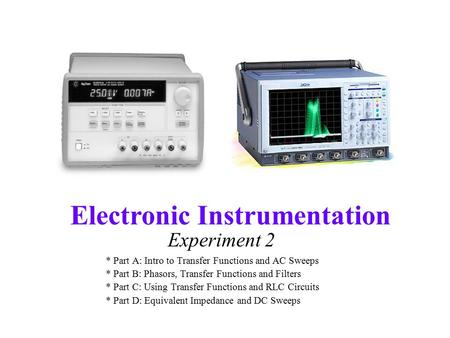 Electronic Instrumentation Experiment 2 * Part A: Intro to Transfer Functions and AC Sweeps * Part B: Phasors, Transfer Functions and Filters * Part C: