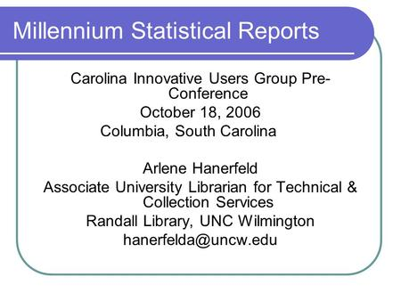 Millennium Statistical Reports Carolina Innovative Users Group Pre- Conference October 18, 2006 Columbia, South Carolina Arlene Hanerfeld Associate University.