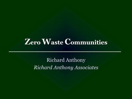 Z ero W aste C ommunities Richard Anthony Richard Anthony Associates.