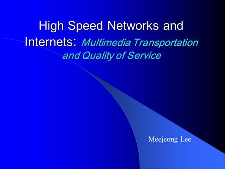 High Speed Networks and Internets : Multimedia Transportation and Quality of Service Meejeong Lee.