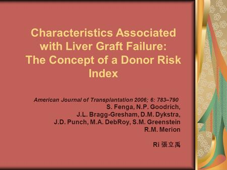 Characteristics Associated with Liver Graft Failure: The Concept of a Donor Risk Index American Journal of Transplantation 2006; 6: 783–790 S. Fenga, N.P.