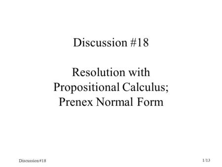 Discussion #18 1/13 Discussion #18 Resolution with Propositional Calculus; Prenex Normal Form.