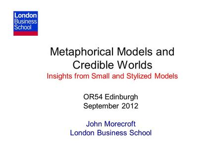 Metaphorical Models and Credible Worlds Insights from Small and Stylized Models OR54 Edinburgh September 2012 John Morecroft London Business School.