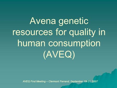 Avena genetic resources for quality in human consumption (AVEQ) AVEQ First Meeting – Clermont Ferrand, September 19-21, 2007.