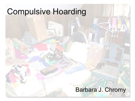Compulsive Hoarding Barbara J. Chromy. Definition of Hoarding No consistent definition of hoarding The term is used in different clinical and non-clinical.