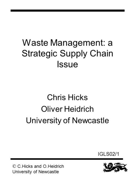 © C.Hicks and O.Heidrich University of Newcastle IGLS02/1 Waste Management: a Strategic Supply Chain Issue Chris Hicks Oliver Heidrich University of Newcastle.
