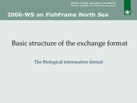 Ministry of Food, Agriculture and Fisheries Danish Institute for Fisheries Research Basic structure of the exchange format The Biological information format.