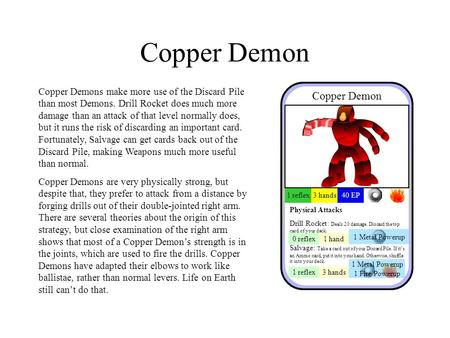 Copper Demon Copper Demons make more use of the Discard Pile than most Demons. Drill Rocket does much more damage than an attack of that level normally.