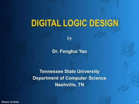 Binary Systems1 DIGITAL LOGIC DESIGN by Dr. Fenghui Yao Tennessee State University Department of Computer Science Nashville, TN.