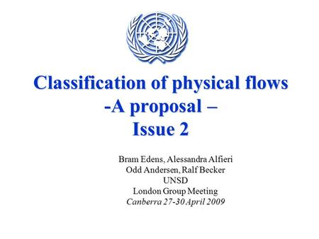 Classification of physical flows -A proposal – Issue 2 Bram Edens, Alessandra Alfieri Odd Andersen, Ralf Becker UNSD London Group Meeting Canberra 27-30.