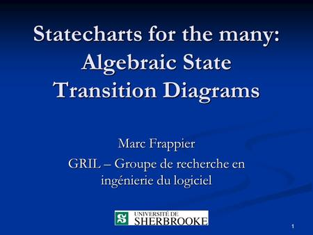 1 Statecharts for the many: Algebraic State Transition Diagrams Marc Frappier GRIL – Groupe de recherche en ingénierie du logiciel.