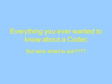 Everything you ever wanted to know about a Codec But were afraid to ask????