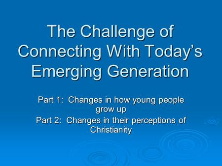 The Challenge of Connecting With Today's Emerging Generation Part 1: Changes in how young people grow up Part 2: Changes in their perceptions of Christianity.