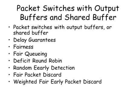 Packet Switches with Output Buffers and Shared Buffer Packet switches with output buffers, or shared buffer Delay Guarantees Fairness Fair Queueing Deficit.