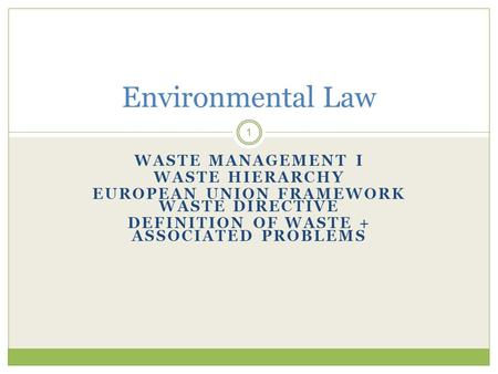 WASTE MANAGEMENT I WASTE HIERARCHY EUROPEAN UNION FRAMEWORK WASTE DIRECTIVE DEFINITION OF WASTE + ASSOCIATED PROBLEMS 1 Environmental Law.