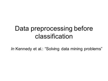 "Data preprocessing before classification In Kennedy et al.: ""Solving data mining problems"""