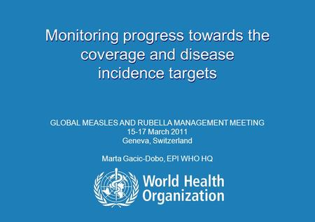 Monitoring progress towards the coverage and disease incidence targets GLOBAL MEASLES AND RUBELLA MANAGEMENT MEETING 15-17 March 2011 Geneva, Switzerland.