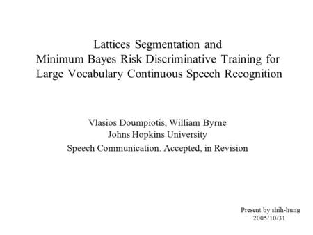Lattices Segmentation and Minimum Bayes Risk Discriminative Training for Large Vocabulary Continuous Speech Recognition Vlasios Doumpiotis, William Byrne.