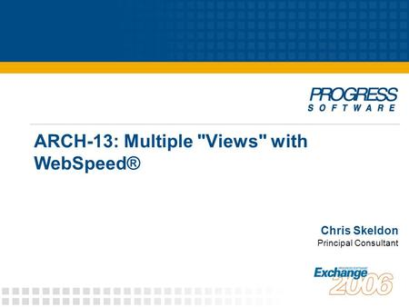 ARCH-13: Multiple Views with WebSpeed® Chris Skeldon Principal Consultant.
