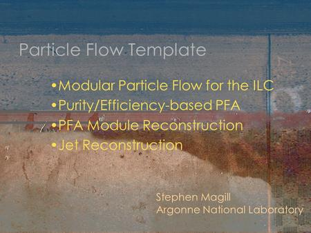 Particle Flow Template Modular Particle Flow for the ILC Purity/Efficiency-based PFA PFA Module Reconstruction Jet Reconstruction Stephen Magill Argonne.