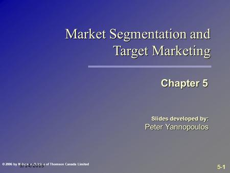 5-1 © 2006 by Nelson, a division of Thomson Canada Limited 5/14/2015 Slides developed by: Peter Yannopoulos Chapter 5 Market Segmentation and Target Marketing.