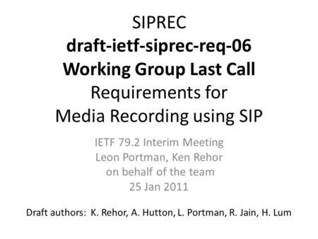 SIPREC draft-ietf-siprec-req-06 Working Group Last Call Requirements for Media Recording using SIP Draft authors: K. Rehor, A. Hutton, L. Portman, R. Jain,