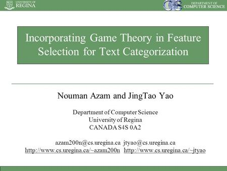Incorporating Game Theory in Feature Selection for Text Categorization Nouman Azam and JingTao Yao Department of Computer Science University of Regina.