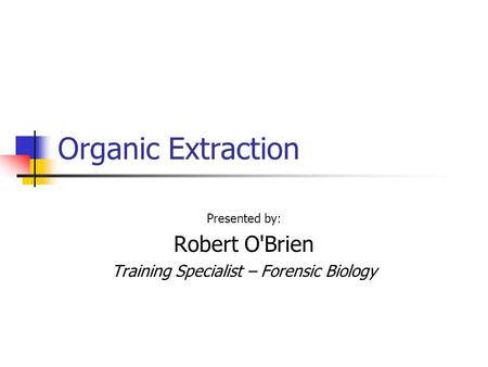 Organic Extraction Presented by: Robert O'Brien Training Specialist – Forensic Biology.