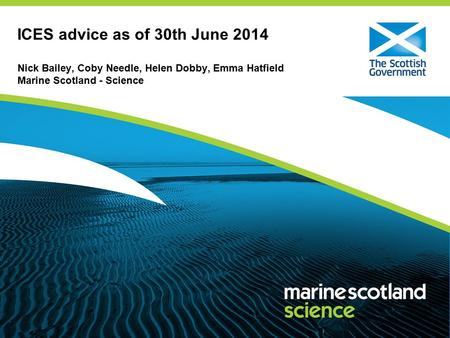 ICES advice as of 30th June 2014 Nick Bailey, Coby Needle, Helen Dobby, Emma Hatfield Marine Scotland - Science.