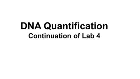 DNA Quantification Continuation of Lab 4. Qiagen DNAeasy kit. Quantify our yields using a Nanodrop system.