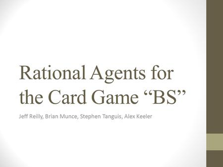 "Rational Agents for the Card Game ""BS"" Jeff Reilly, Brian Munce, Stephen Tanguis, Alex Keeler."