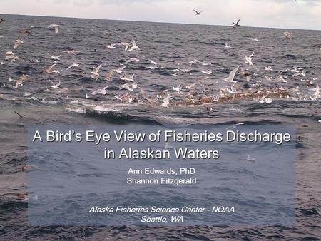 A Bird's Eye View of Fisheries Discharge in Alaskan Waters Ann Edwards, PhD Shannon Fitzgerald Alaska Fisheries Science Center – NOAA Seattle, WA.