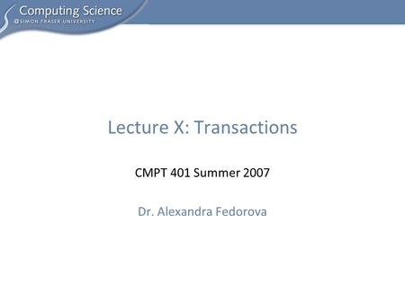 CMPT 401 Summer 2007 Dr. Alexandra Fedorova Lecture X: Transactions.