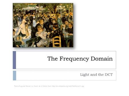The Frequency Domain Light and the DCT Pierre-Auguste Renoir: La Moulin de la Galette from
