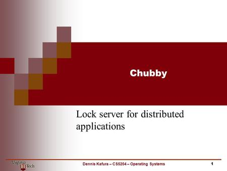 Chubby Lock server for distributed applications 1Dennis Kafura – CS5204 – Operating Systems.