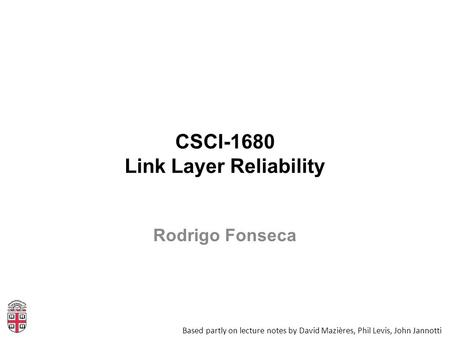 CSCI-1680 Link Layer Reliability Based partly on lecture notes by David Mazières, Phil Levis, John Jannotti Rodrigo Fonseca.