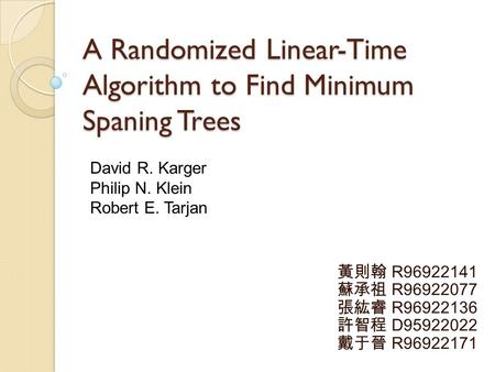 A Randomized Linear-Time Algorithm to Find Minimum Spaning Trees 黃則翰 R96922141 蘇承祖 R96922077 張紘睿 R96922136 許智程 D95922022 戴于晉 R96922171 David R. Karger.
