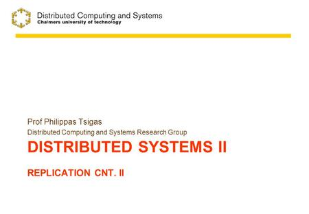 DISTRIBUTED SYSTEMS II REPLICATION CNT. II Prof Philippas Tsigas Distributed Computing and Systems Research Group.