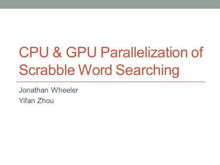 CPU & GPU Parallelization of Scrabble Word Searching Jonathan Wheeler Yifan Zhou.