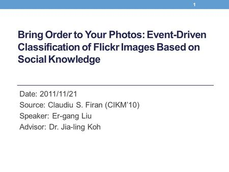 Bring Order to Your Photos: Event-Driven Classification of Flickr Images Based on Social Knowledge Date: 2011/11/21 Source: Claudiu S. Firan (CIKM'10)