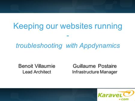 Keeping our websites running - troubleshooting with Appdynamics Benoit Villaumie Lead Architect Guillaume Postaire Infrastructure Manager.