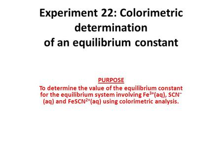 Experiment 22: Colorimetric determination of an equilibrium constant PURPOSE To determine the value of the equilibrium constant for the equilibrium system.