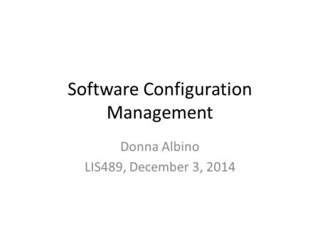 Software Configuration Management Donna Albino LIS489, December 3, 2014.