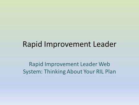 Rapid Improvement Leader Rapid Improvement Leader Web System: Thinking About Your RIL Plan.