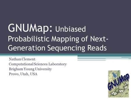 GNUMap: Unbiased Probabilistic Mapping of Next- Generation Sequencing Reads Nathan Clement Computational Sciences Laboratory Brigham Young University Provo,