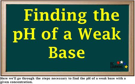 Here we'll go through the steps necessary to find the pH of a weak base with a given concentration. Finding the pH of a Weak Base.