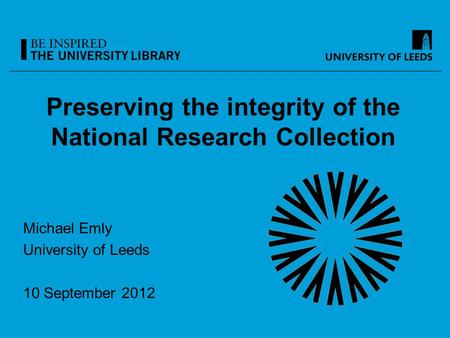 Preserving the integrity of the National Research Collection Michael Emly University of Leeds 10 September 2012.