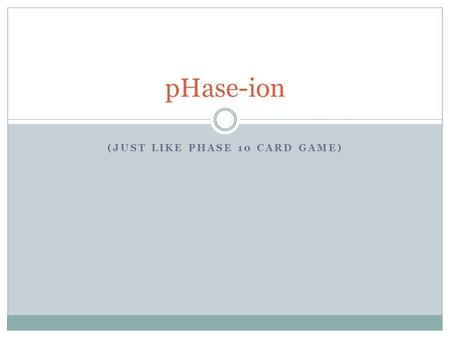 (JUST LIKE PHASE 10 CARD GAME) pHase-ion. General Rules Each player is dealt 10 cards. The remaining cards are placed in the middle for a card pool from.