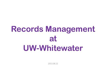 Records Management at UW-Whitewater 2013.08.22. Why records management? Life cycle of records Four values – Administrative – Legal – Fiscal – Historical.