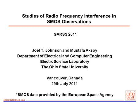 ElectroScience Lab Studies of Radio Frequency Interference in SMOS Observations IGARSS 2011 Joel T. Johnson and Mustafa Aksoy Department of Electrical.